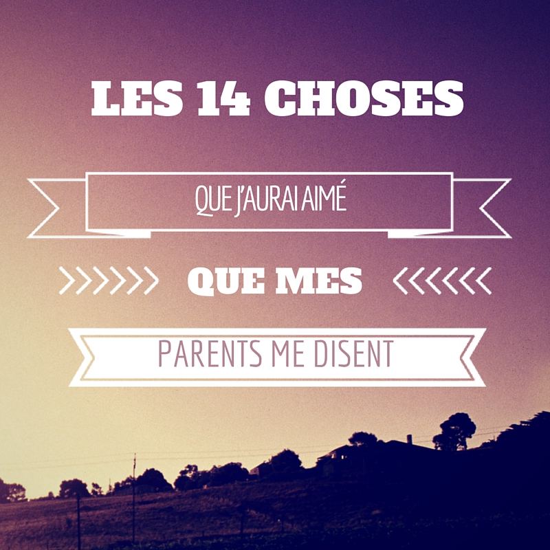 14 choses que j'aurai aimé que mes parents me disent